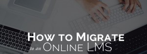 How to Migrate to an Online LMS Part 1: The Project Overview